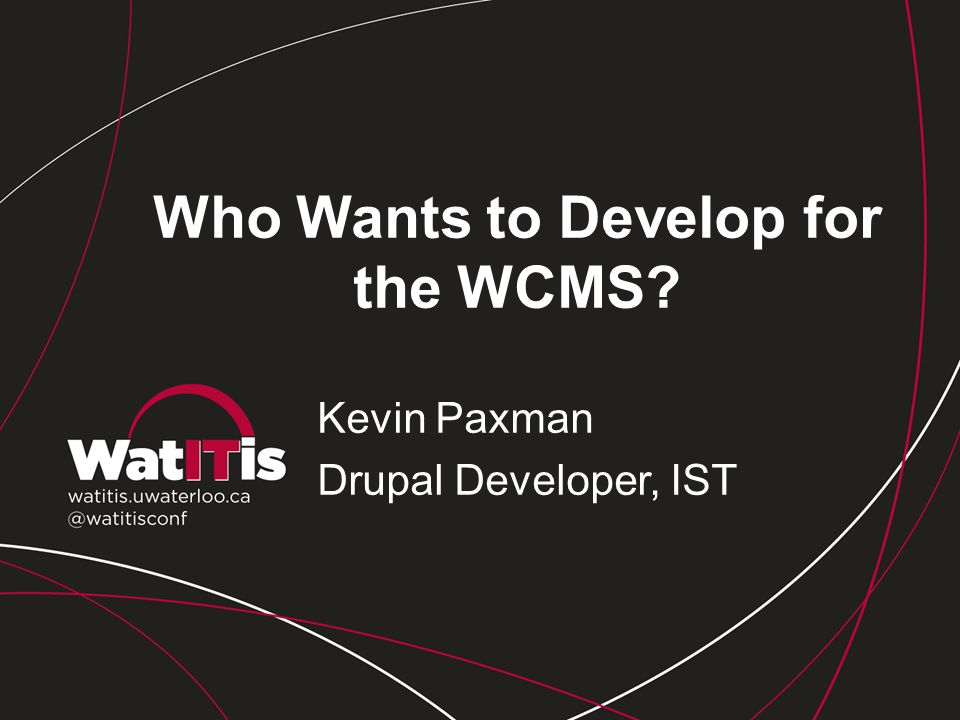 Who Wants to Develop for the WCMS? Kevin Paxman Drupal Developer, IST