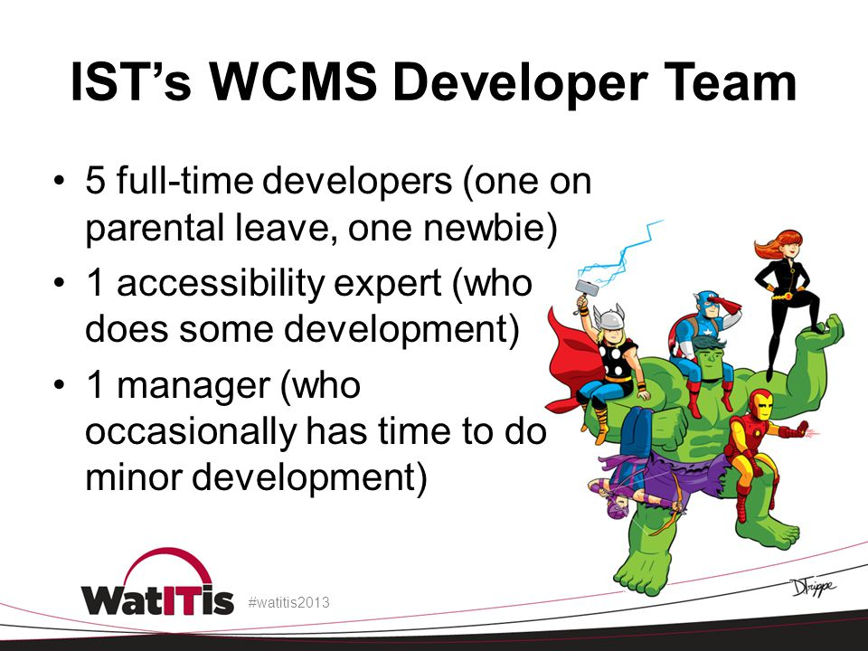 IST's WCMS Developer Team 5 full-time developers (one on parental leave, one newbie) 1 accessibility expert (who does some development) 1 manager (who occasionally has time to do minor development) #watitis2013