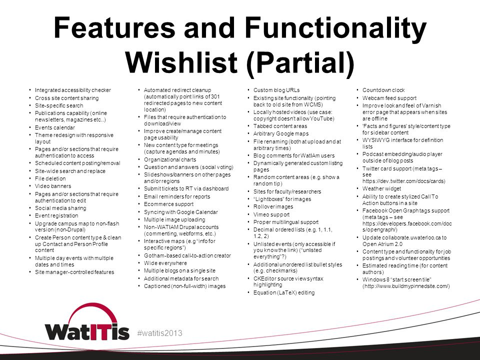 Features and Functionality Wishlist (Partial) Integrated accessibility checker Cross site content sharing Site-specific search Publications capability (online newsletters, magazines etc..) Events calendar Theme redesign with responsive layout Pages and/or sections that require authentication to access Scheduled content posting/removal Site-wide search and replace File deletion Video banners Pages and/or sections that require authentication to edit Social media sharing Event registration Upgrade campus map to non-flash version (non-Drupal) Create Person content type & clean up Contact and Person Profile content Multiple day events with multiple dates and times Site manager-controlled features Automated redirect cleanup (automatically point links of 301 redirected pages to new content location) Files that require authentication to download/view Improve create/manage content page usability New content type for meetings (capture agendas and minutes) Organizational charts Question and answers (social voting) Slideshows/banners on other pages and/or regions Submit tickets to RT via dashboard Email reminders for reports Ecommerce support Syncing with Google Calendar Multiple image uploading Non-WATIAM Drupal accounts (commenting, webforms, etc.) Interactive maps (e.g info for specific regions ) Gotham-based call-to-action creator Wide everywhere Multiple blogs on a single site Additional metadata for search Captioned (non-full-width) images Custom blog URLs Existing site functionality (pointing back to old site from WCMS) Locally hosted videos (use case: copyright doesn't allow YouTube) Tabbed content areas Arbitrary Google maps File renaming (both at upload and at arbitrary times) Blog comments for WatIAm users Dynamically generated custom listing pages Random content areas (e.g.