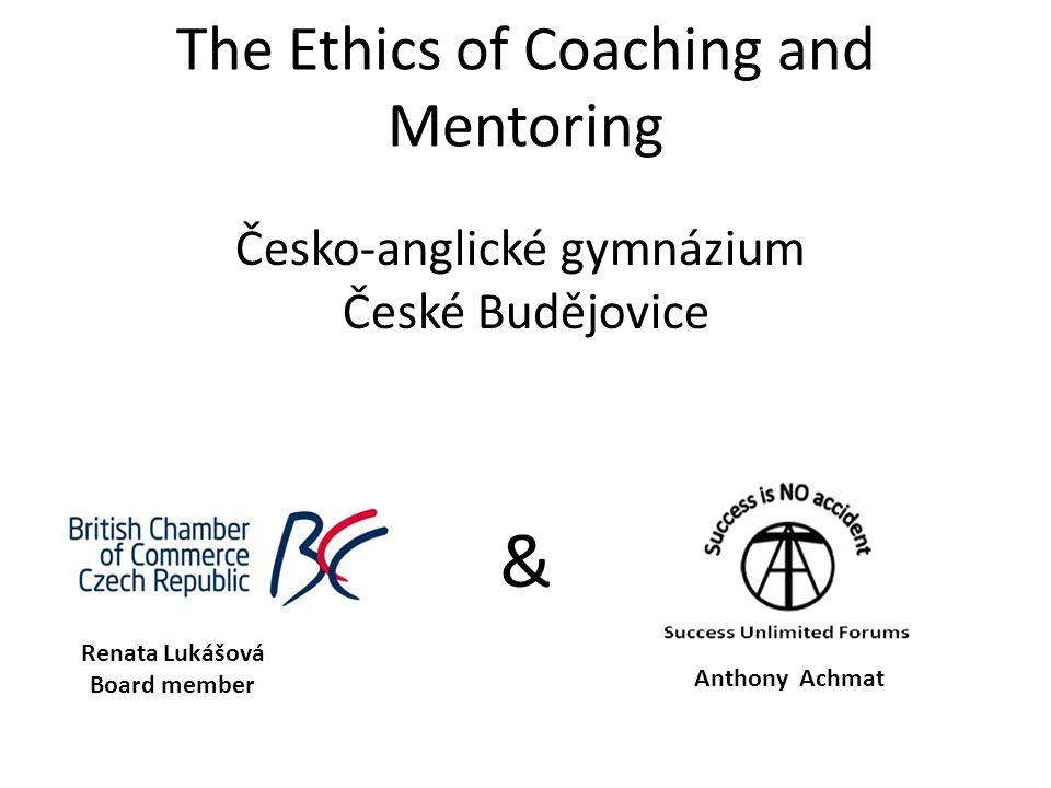 The Ethics of Coaching and Mentoring & Česko-anglické gymnázium České Budějovice Renata Lukášová Board member Anthony Achmat