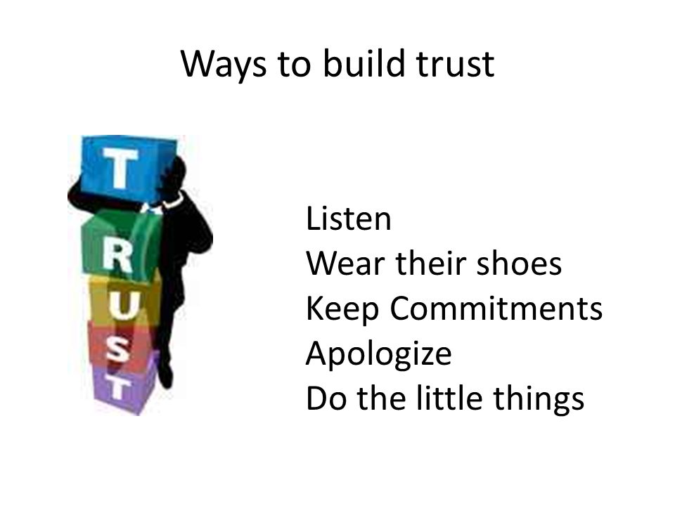 Ways to build trust Listen Wear their shoes Keep Commitments Apologize Do the little things