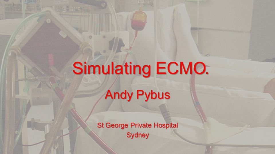 Simulating ECMO. Andy Pybus St George Private Hospital Sydney
