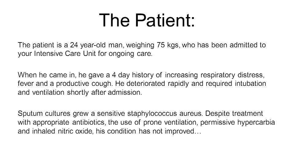 The Patient: The patient is a 24 year-old man, weighing 75 kgs, who has been admitted to your Intensive Care Unit for ongoing care.