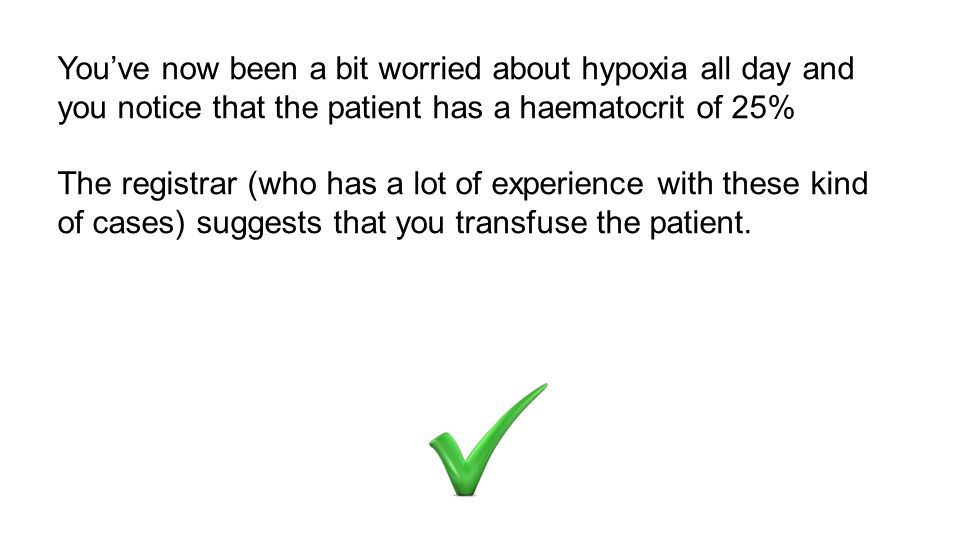 You've now been a bit worried about hypoxia all day and you notice that the patient has a haematocrit of 25% The registrar (who has a lot of experience with these kind of cases) suggests that you transfuse the patient.