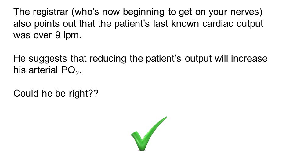 The registrar (who's now beginning to get on your nerves) also points out that the patient's last known cardiac output was over 9 lpm.