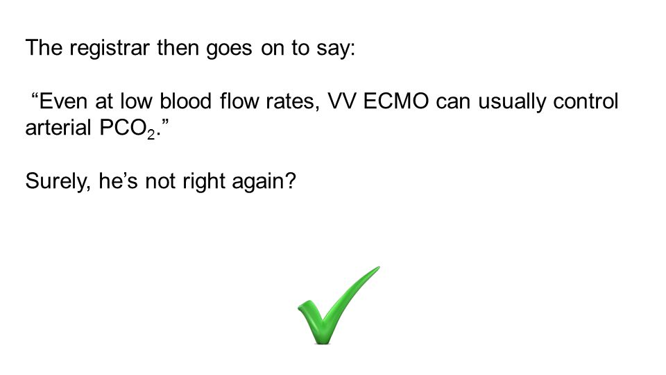 The registrar then goes on to say: Even at low blood flow rates, VV ECMO can usually control arterial PCO 2. Surely, he's not right again?