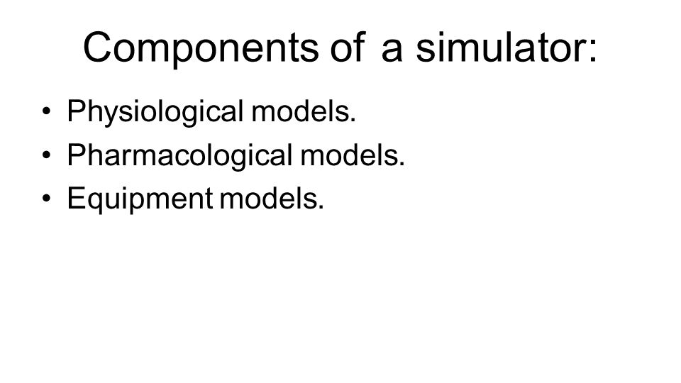 Components of a simulator: Physiological models. Pharmacological models. Equipment models.