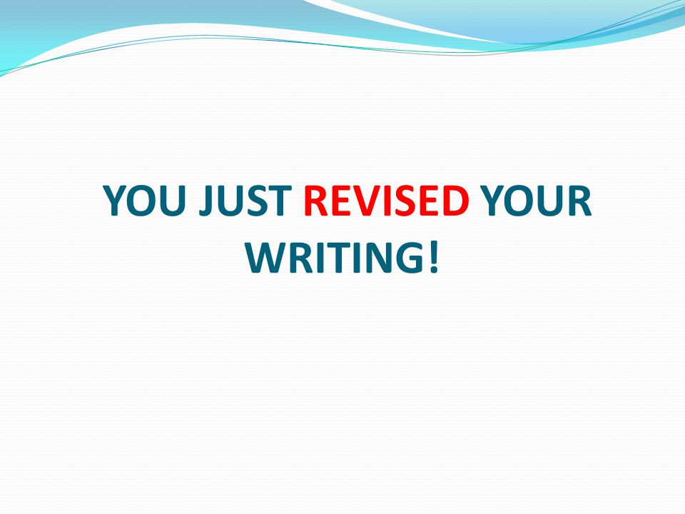 YOU JUST REVISED YOUR WRITING!