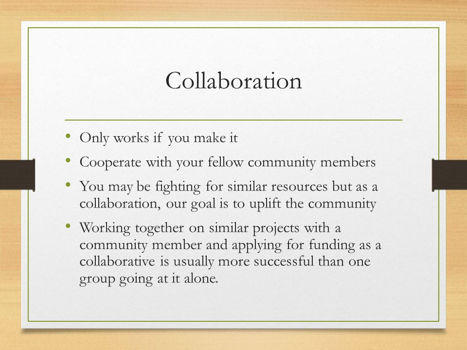 Collaboration Only works if you make it Cooperate with your fellow community members You may be fighting for similar resources but as a collaboration, our goal is to uplift the community Working together on similar projects with a community member and applying for funding as a collaborative is usually more successful than one group going at it alone.