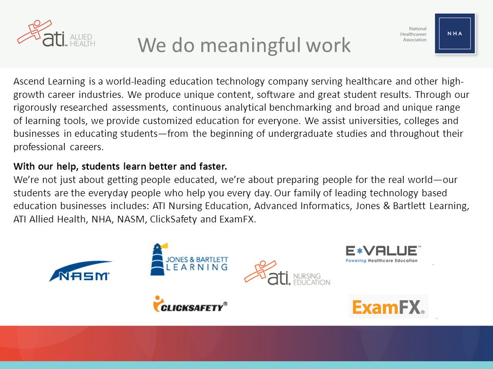 We do meaningful work Ascend Learning is a world-leading education technology company serving healthcare and other high- growth career industries. We