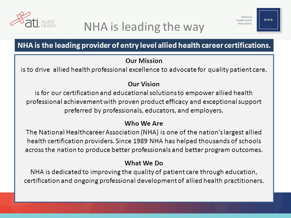 NHA is leading the way Who We Are The National Healthcareer Association (NHA) is one of the nation's largest allied health certification providers. Si