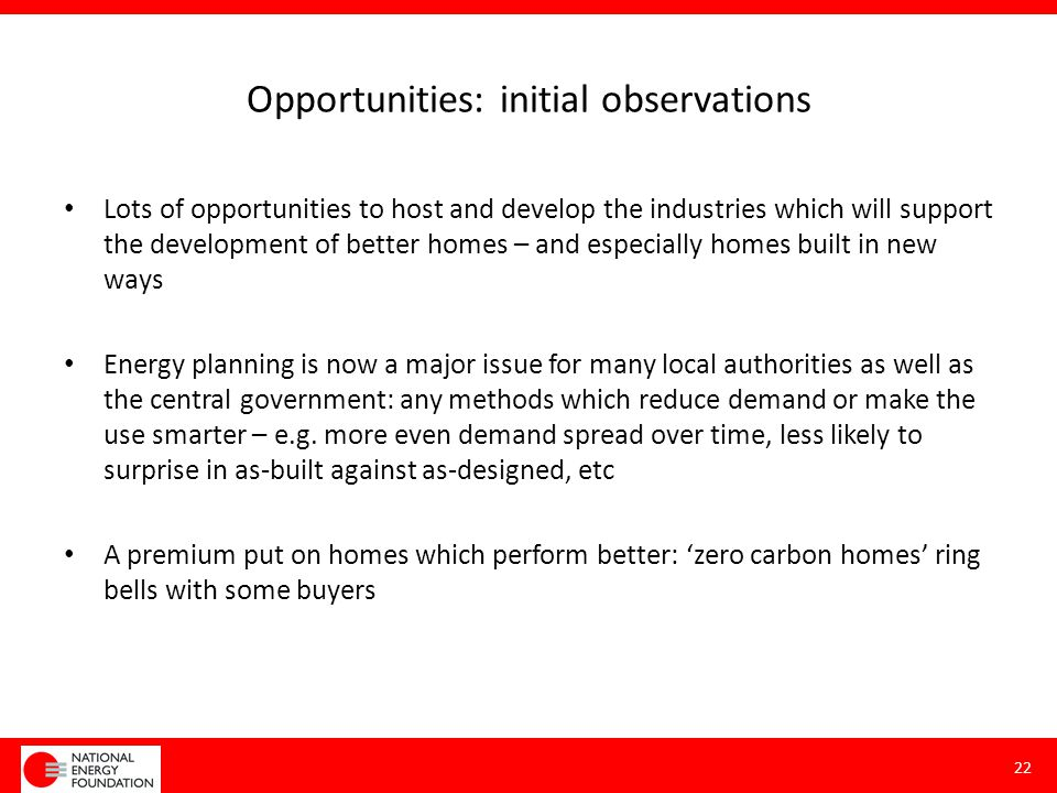 Opportunities: initial observations Lots of opportunities to host and develop the industries which will support the development of better homes – and