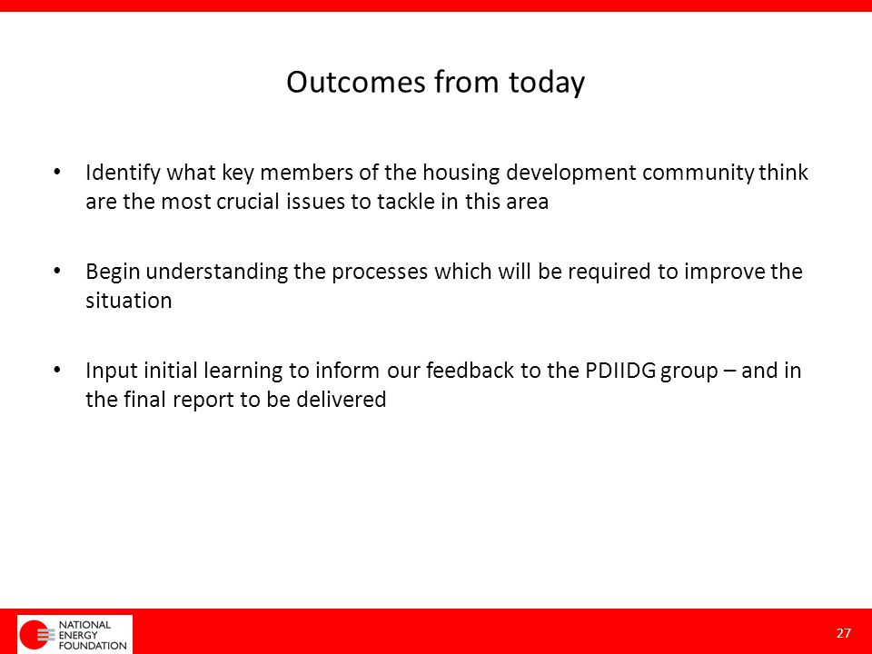 Outcomes from today Identify what key members of the housing development community think are the most crucial issues to tackle in this area Begin unde