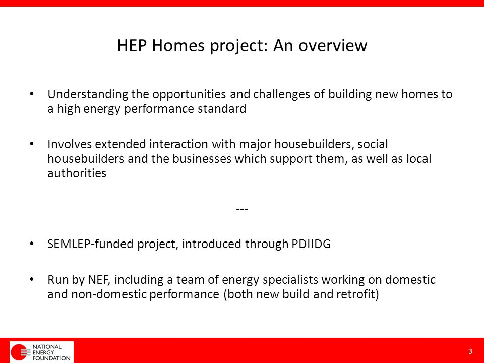 HEP homes project: timeframes Runs September 2014 to early 2015 Extended engagement through PDIIDG group, including – Interim presentation to group at meeting in November – Further interaction with developers towards the end of the year – Report delivered in early 2015 – Final presentation to group in early 2015 4