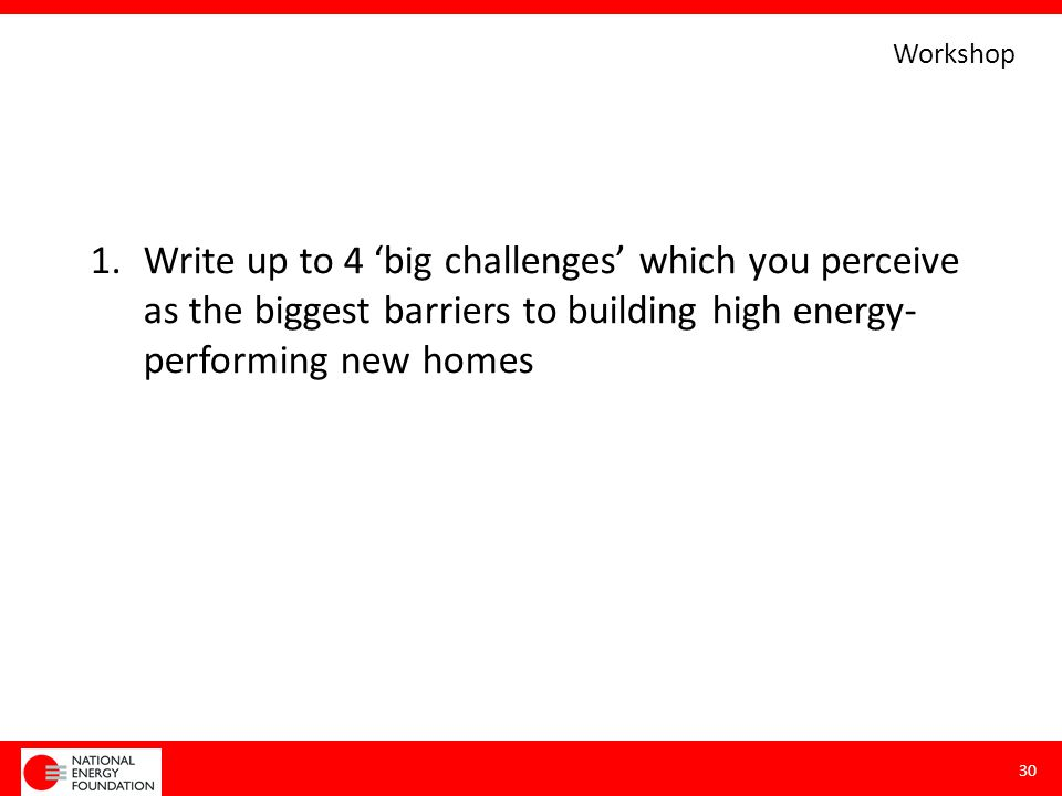 1.Write up to 4 'big challenges' which you perceive as the biggest barriers to building high energy- performing new homes 30 Workshop