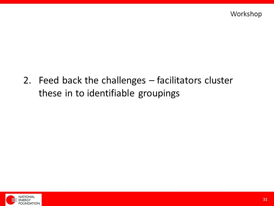 2.Feed back the challenges – facilitators cluster these in to identifiable groupings 31 Workshop