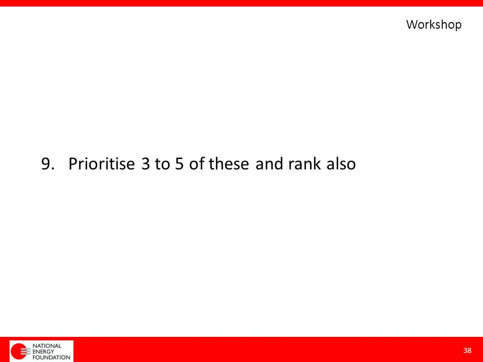 9.Prioritise 3 to 5 of these and rank also 38 Workshop