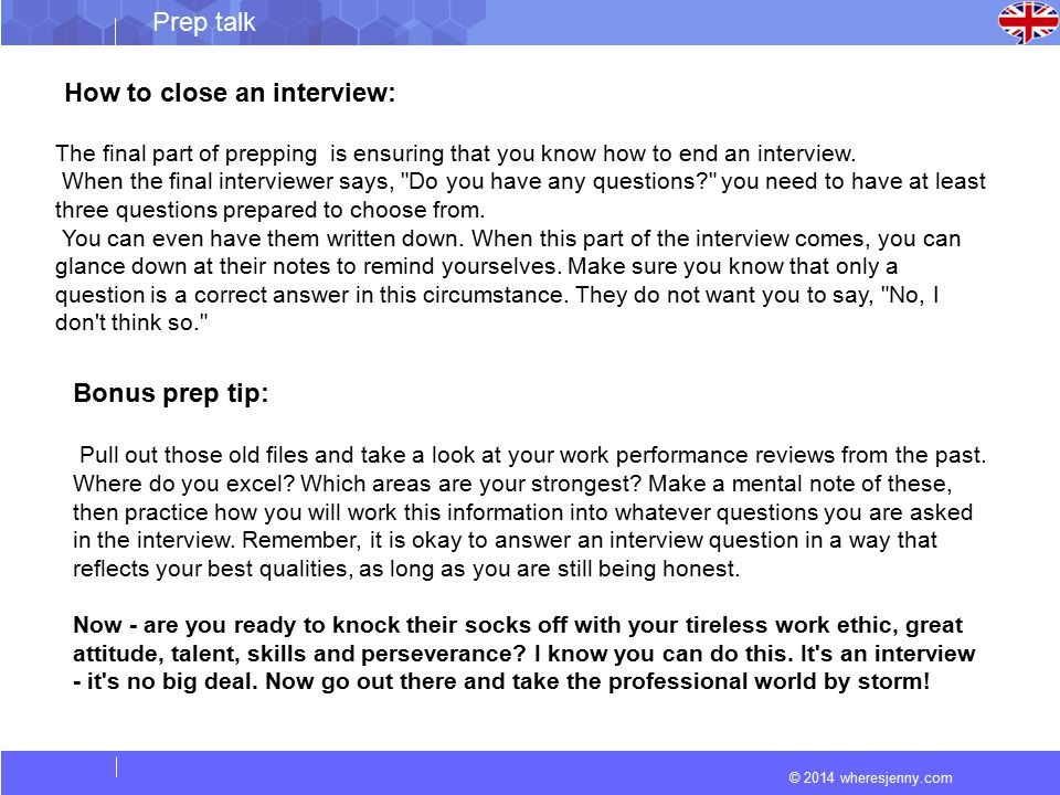 © 2014 wheresjenny.com Prep talk How to close an interview: The final part of prepping is ensuring that you know how to end an interview.