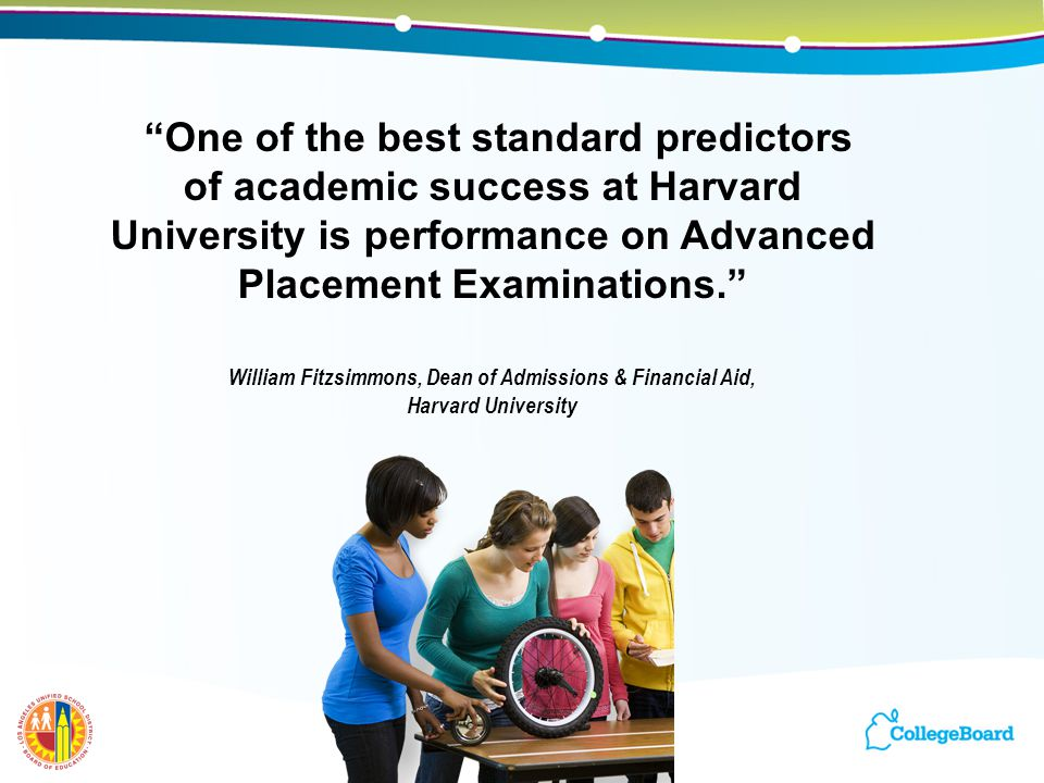 """""""One of the best standard predictors of academic success at Harvard University is performance on Advanced Placement Examinations."""" William Fitzsimmons"""