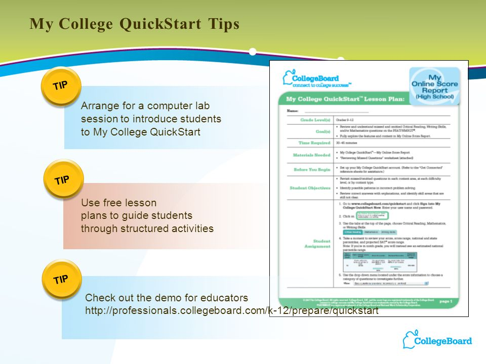 My College QuickStart Tips Arrange for a computer lab session to introduce students to My College QuickStart Use free lesson plans to guide students through structured activities TIP Check out the demo for educators http://professionals.collegeboard.com/k-12/prepare/quickstart