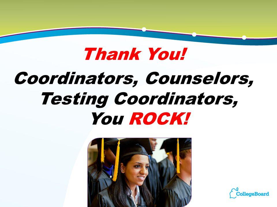 Thank You! Coordinators, Counselors, Testing Coordinators, You ROCK!