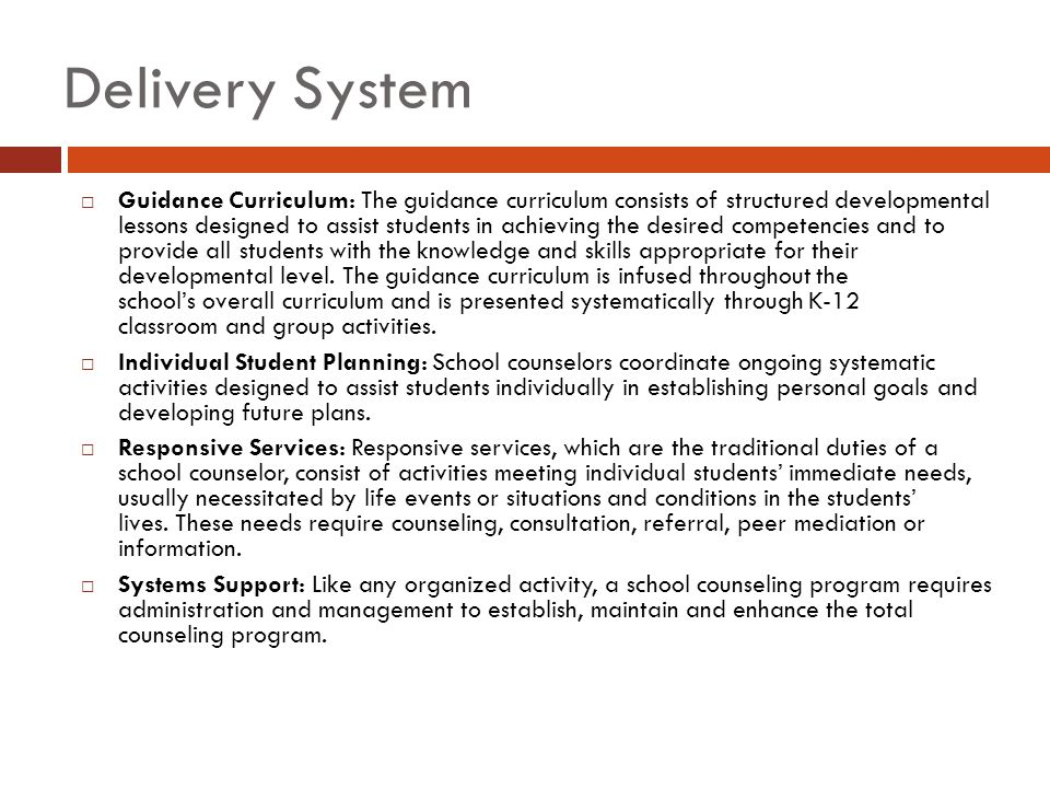 Delivery System  Guidance Curriculum: The guidance curriculum consists of structured developmental lessons designed to assist students in achieving the desired competencies and to provide all students with the knowledge and skills appropriate for their developmental level.