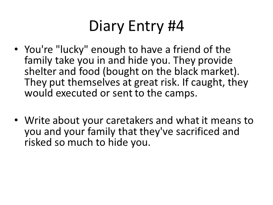 Diary Entry #4 You re lucky enough to have a friend of the family take you in and hide you.