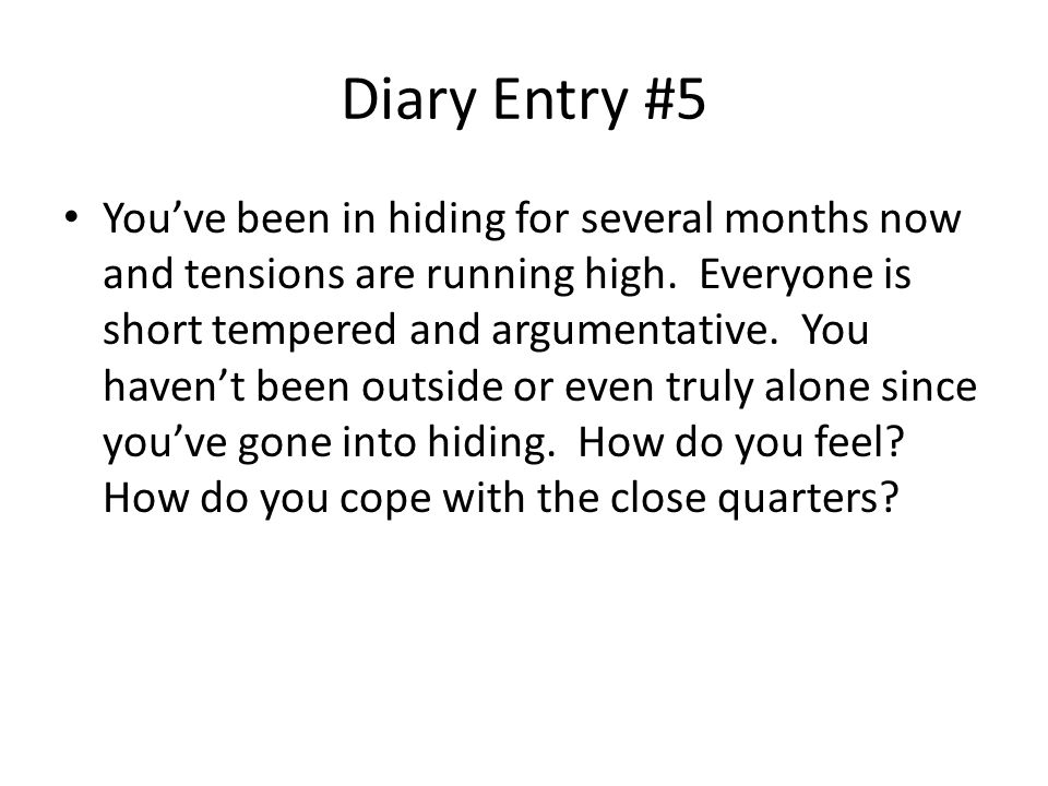 Diary Entry #5 You've been in hiding for several months now and tensions are running high.