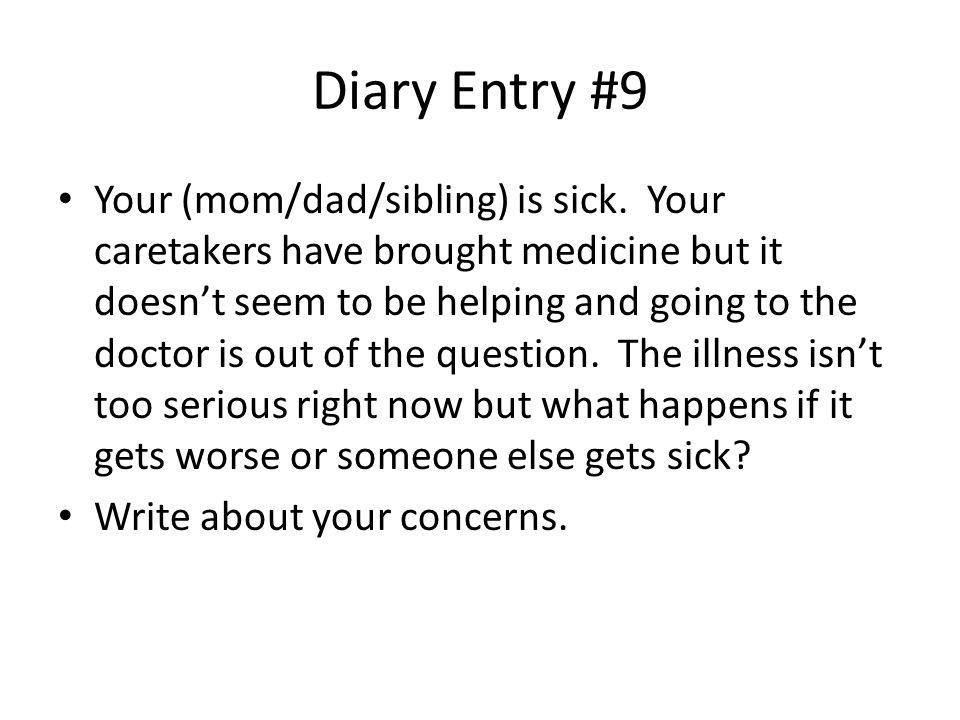 Diary Entry #9 Your (mom/dad/sibling) is sick.