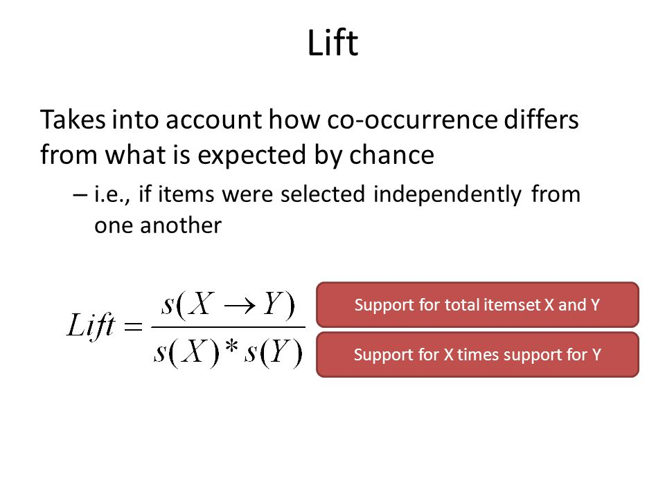 Lift Takes into account how co-occurrence differs from what is expected by chance – i.e., if items were selected independently from one another Support for total itemset X and Y Support for X times support for Y