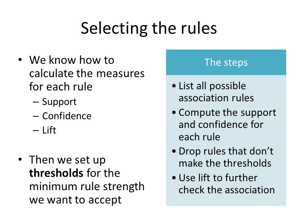 Selecting the rules We know how to calculate the measures for each rule – Support – Confidence – Lift Then we set up thresholds for the minimum rule strength we want to accept The steps List all possible association rules Compute the support and confidence for each rule Drop rules that don't make the thresholds Use lift to further check the association