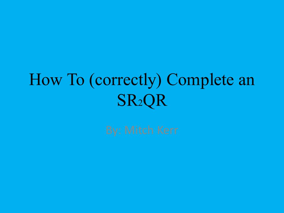 How To (correctly) Complete an SR 2 QR By: Mitch Kerr
