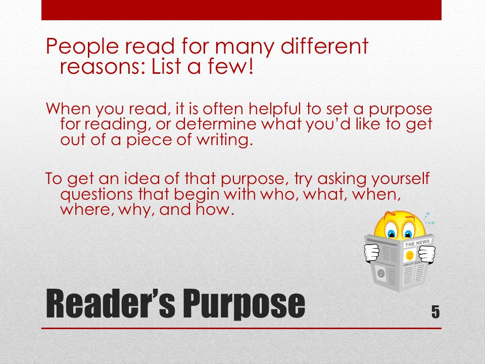 Reader's Purpose People read for many different reasons: List a few.