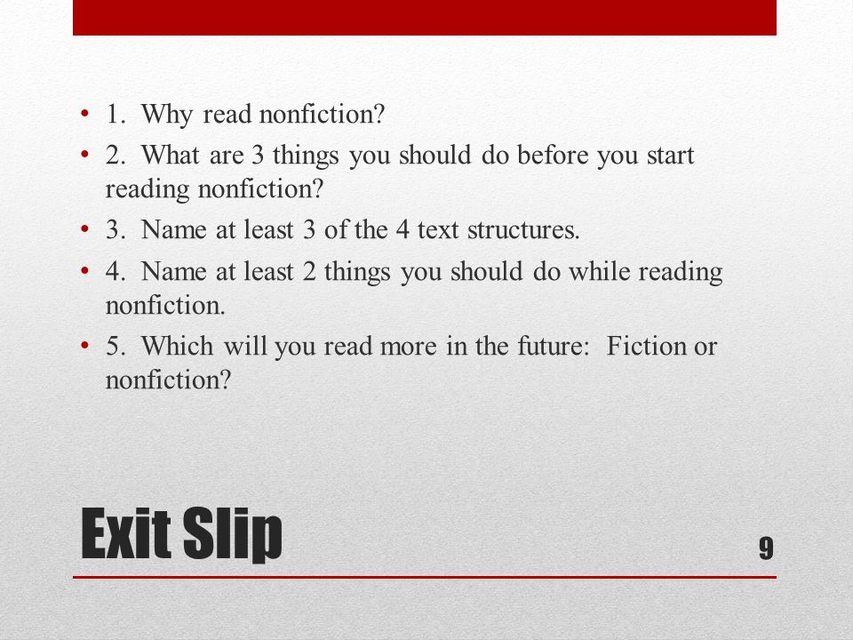 Exit Slip 1. Why read nonfiction? 2. What are 3 things you should do before you start reading nonfiction? 3. Name at least 3 of the 4 text structures.