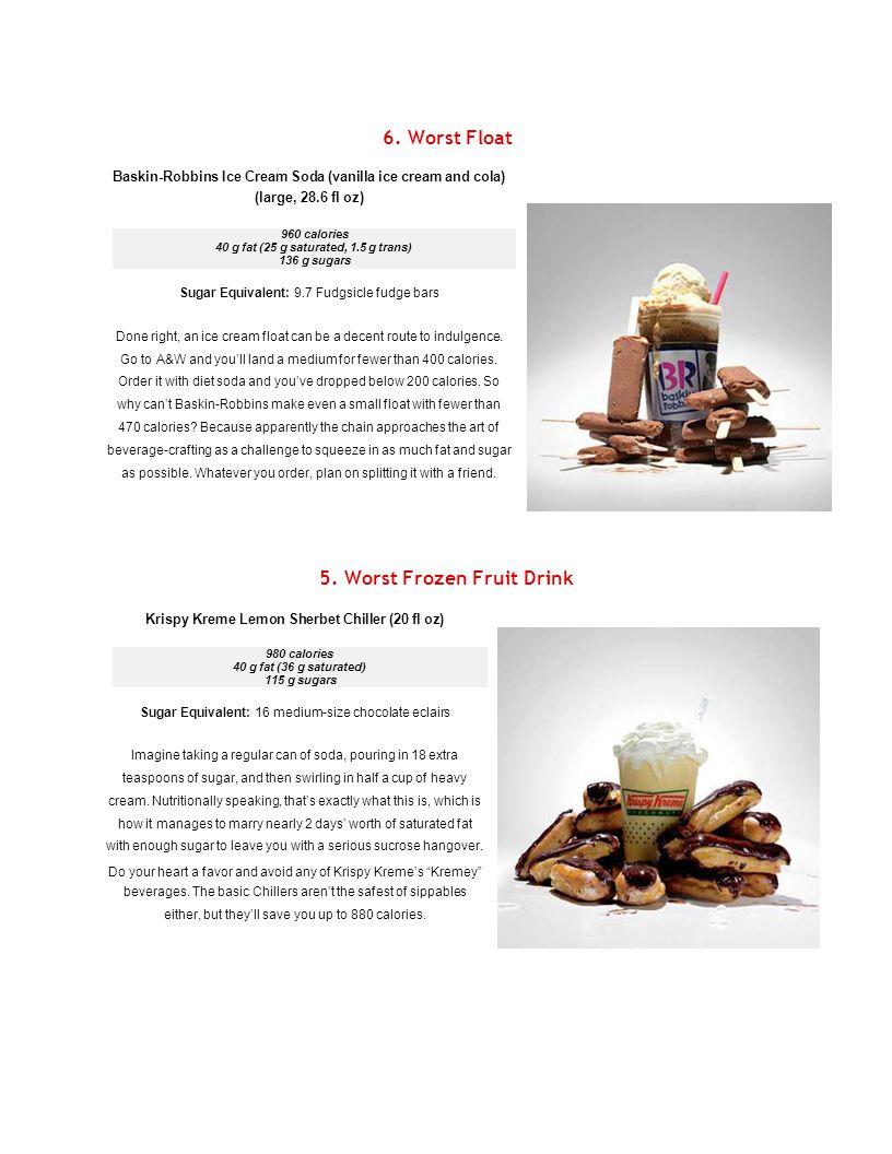 6. Worst Float Baskin-Robbins Ice Cream Soda (vanilla ice cream and cola) (large, 28.6 fl oz) 960 calories 40 g fat (25 g saturated, 1.5 g trans) 136