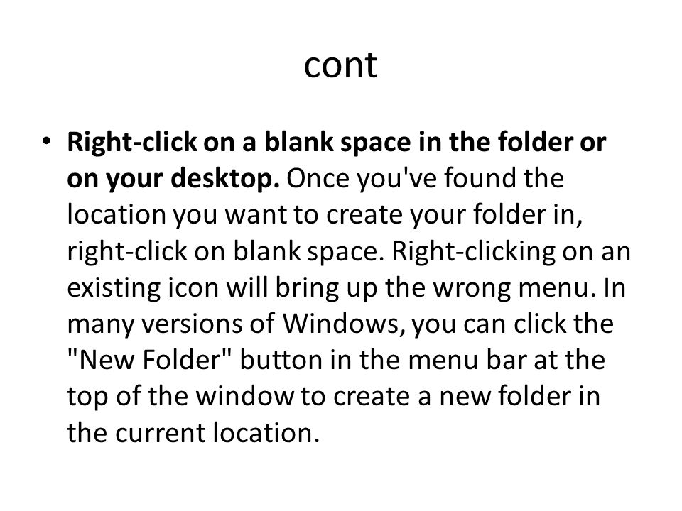 cont Right-click on a blank space in the folder or on your desktop. Once you've found the location you want to create your folder in, right-click on b