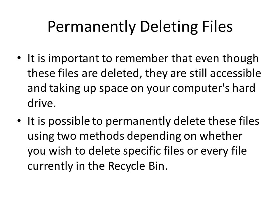 Permanently Deleting Files It is important to remember that even though these files are deleted, they are still accessible and taking up space on your