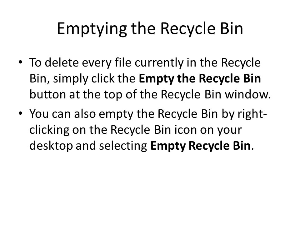 Emptying the Recycle Bin To delete every file currently in the Recycle Bin, simply click the Empty the Recycle Bin button at the top of the Recycle Bin window.