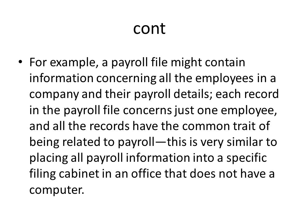 cont For example, a payroll file might contain information concerning all the employees in a company and their payroll details; each record in the payroll file concerns just one employee, and all the records have the common trait of being related to payroll—this is very similar to placing all payroll information into a specific filing cabinet in an office that does not have a computer.