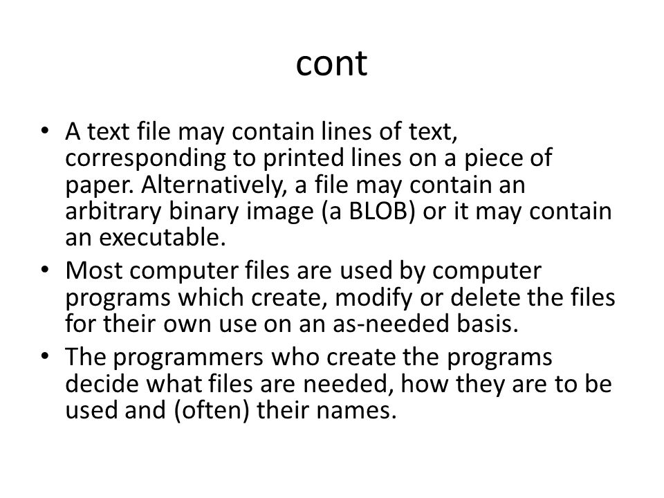 cont A text file may contain lines of text, corresponding to printed lines on a piece of paper. Alternatively, a file may contain an arbitrary binary