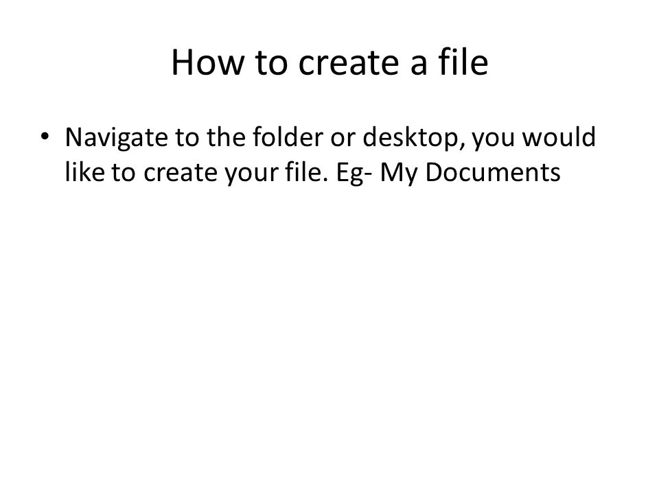 How to create a file Navigate to the folder or desktop, you would like to create your file.