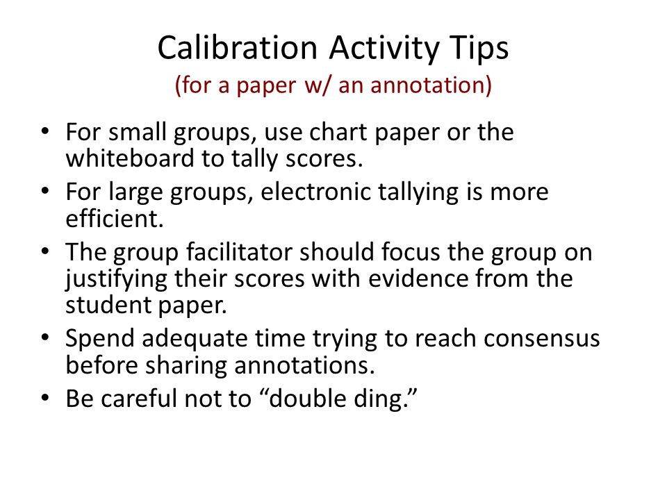 Calibration Activity Tips (for a paper w/ an annotation) For small groups, use chart paper or the whiteboard to tally scores. For large groups, electr