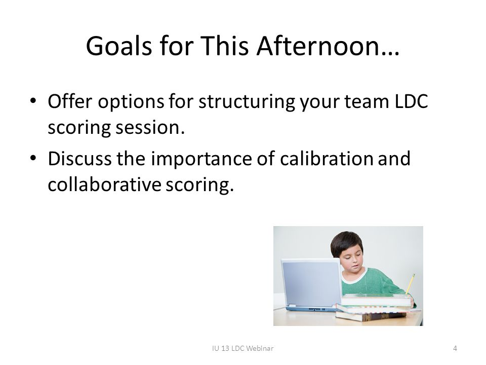 Goals for This Afternoon… Offer options for structuring your team LDC scoring session. Discuss the importance of calibration and collaborative scoring