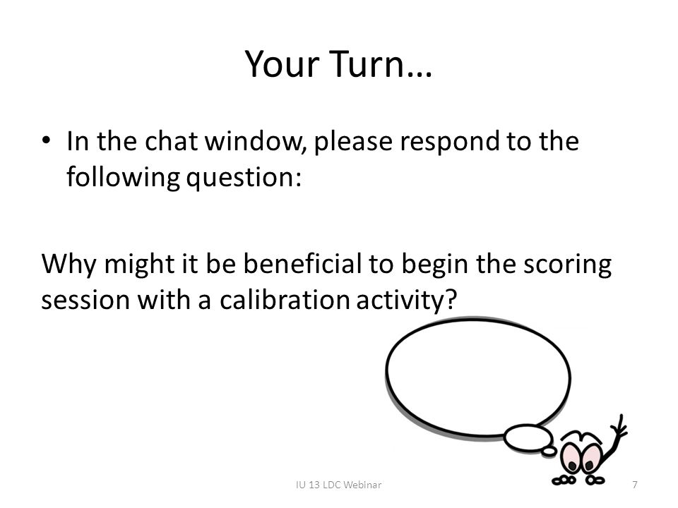 Your Turn… In the chat window, please respond to the following question: Why might it be beneficial to begin the scoring session with a calibration ac