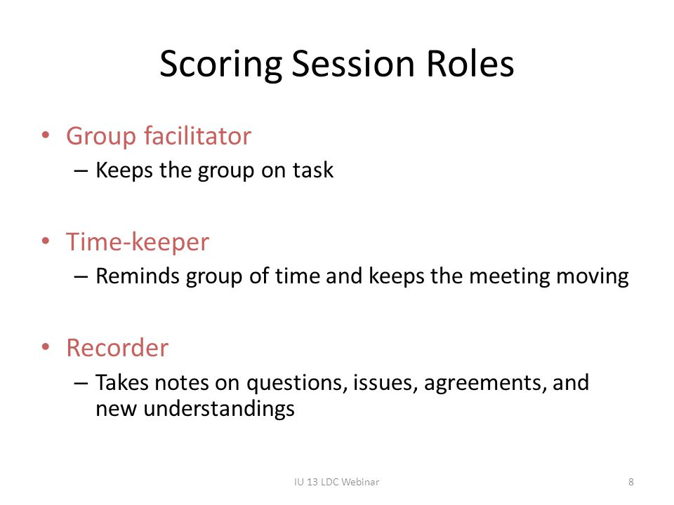 Scoring Session Roles Group facilitator – Keeps the group on task Time-keeper – Reminds group of time and keeps the meeting moving Recorder – Takes no