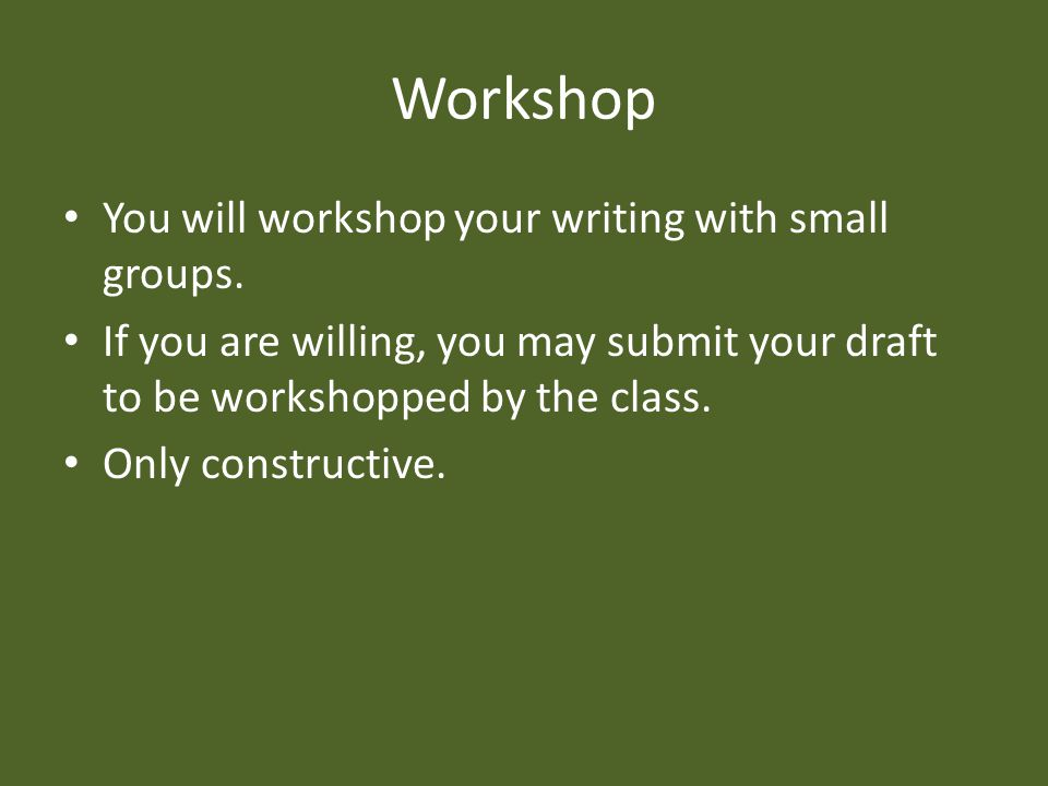 Workshop You will workshop your writing with small groups.