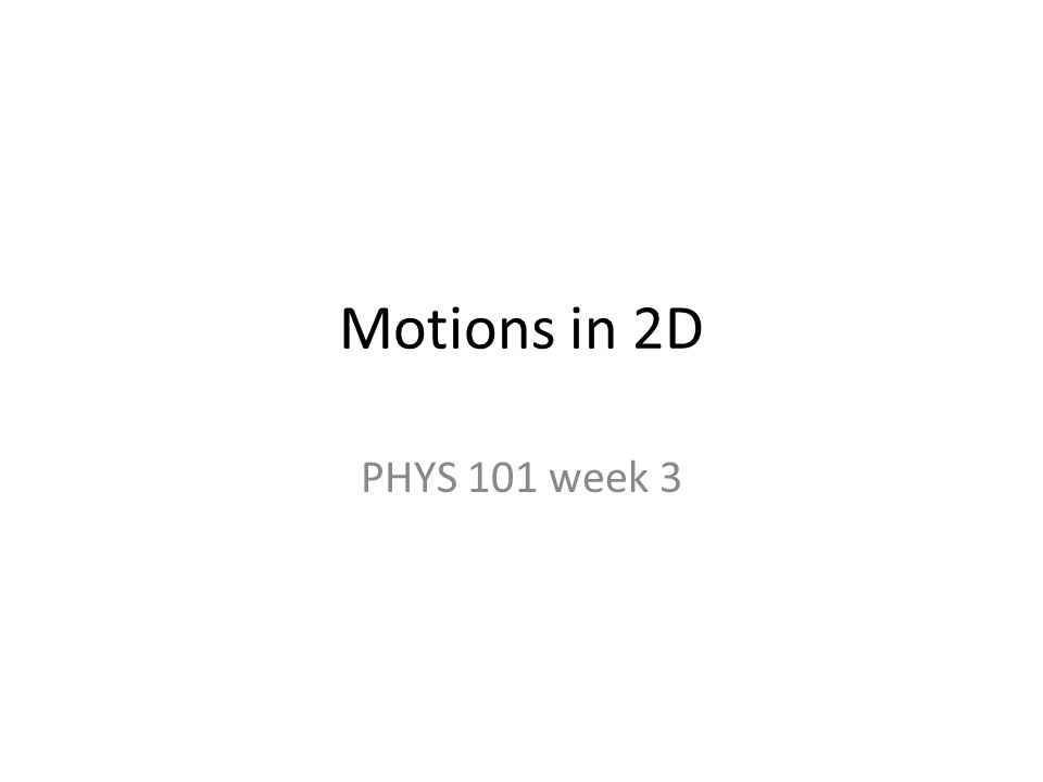 Motions in 2D PHYS 101 week 3