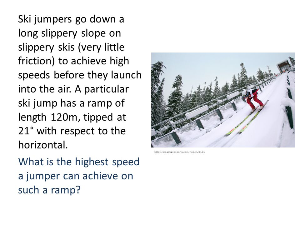 Ski jumpers go down a long slippery slope on slippery skis (very little friction) to achieve high speeds before they launch into the air.