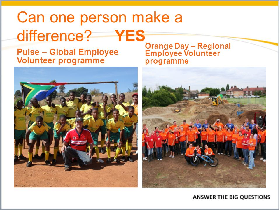 Can one person make a difference YES Pulse – Global Employee Volunteer programme Orange Day – Regional Employee Volunteer programme