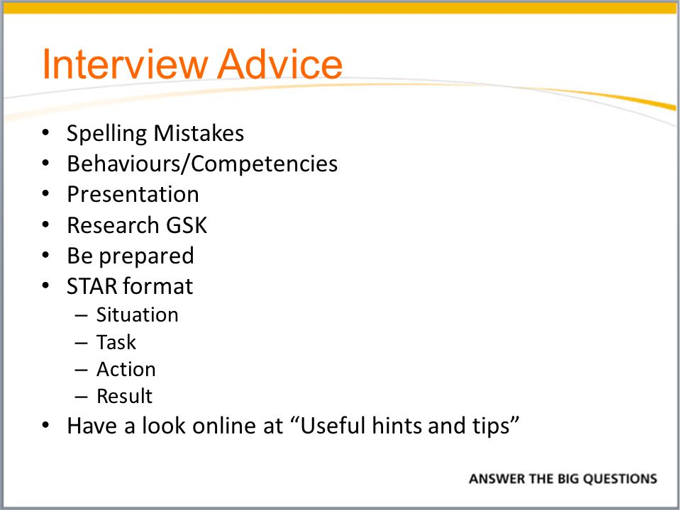 Interview Advice Spelling Mistakes Behaviours/Competencies Presentation Research GSK Be prepared STAR format – Situation – Task – Action – Result Have a look online at Useful hints and tips